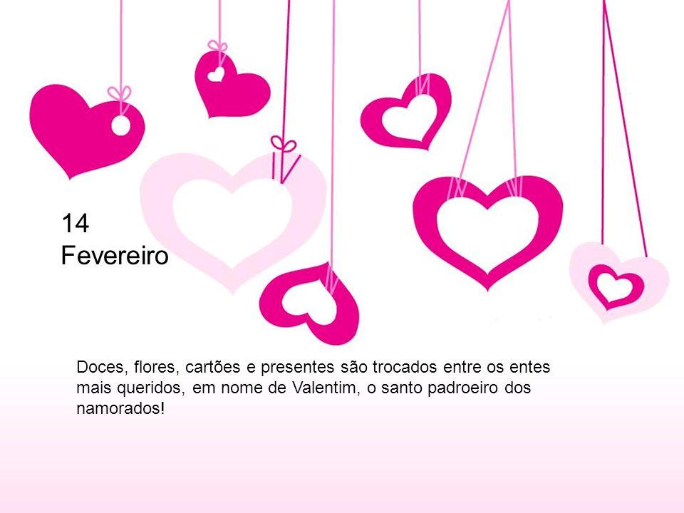 14 Fevereiro Doces, flores, cartões e presentes são trocados entre os entes mais queridos, em nome de Valentim, o santo padroeiro dos namorados!