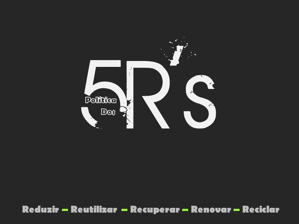 Reduzir – Reutilizar – Recuperar – Renovar – Reciclar
