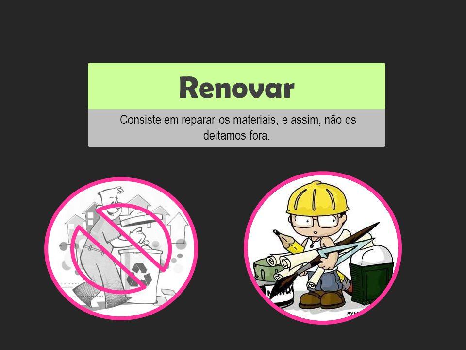 Consiste em reparar os materiais, e assim, não os deitamos fora.