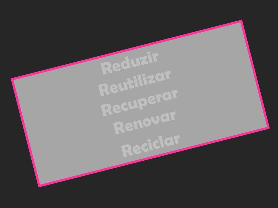 Reduzir Reutilizar Recuperar Renovar Reciclar