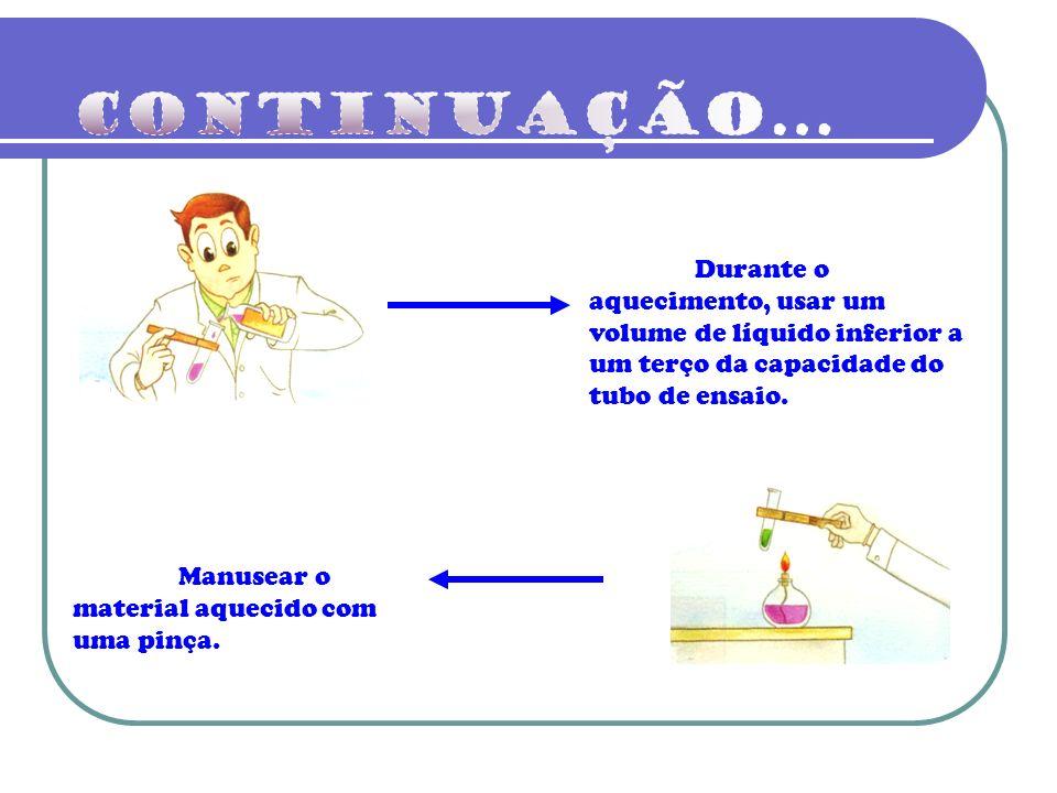 Continuação... Durante o aquecimento, usar um volume de líquido inferior a um terço da capacidade do tubo de ensaio.