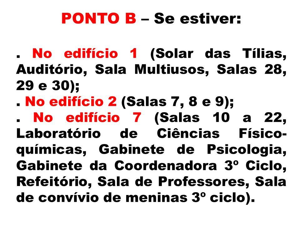 PONTO B – Se estiver: . No edifício 1 (Solar das Tílias, Auditório, Sala Multiusos, Salas 28, 29 e 30);