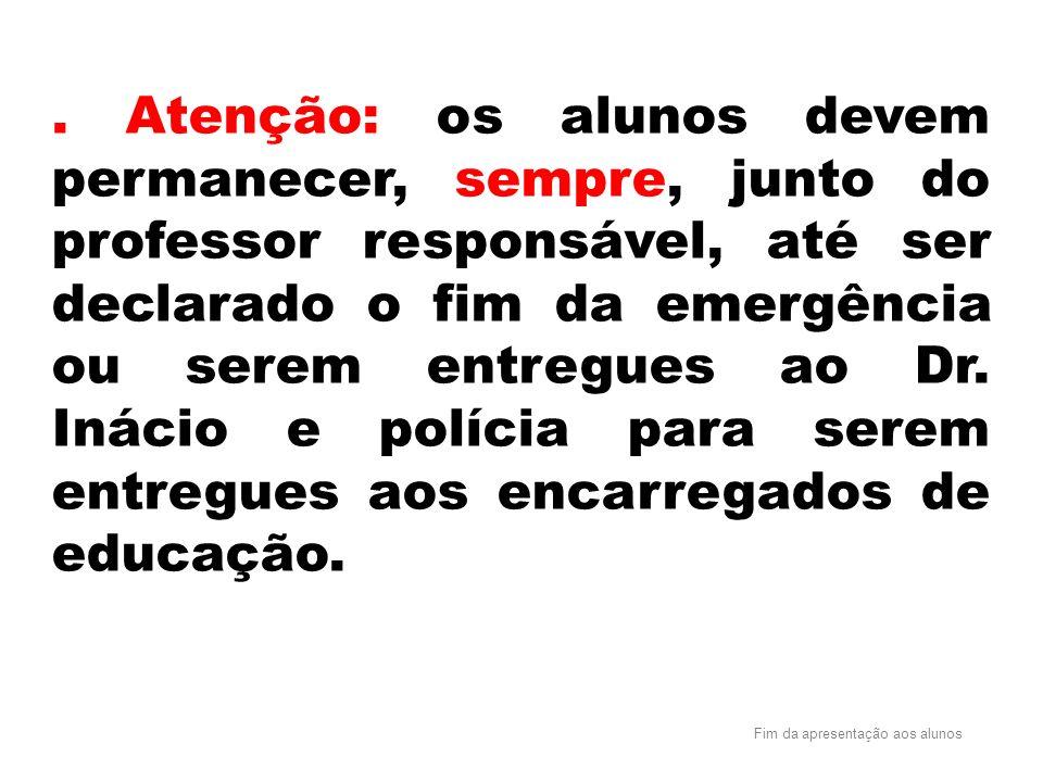 . Atenção: os alunos devem permanecer, sempre, junto do professor responsável, até ser declarado o fim da emergência ou serem entregues ao Dr. Inácio e polícia para serem entregues aos encarregados de educação.