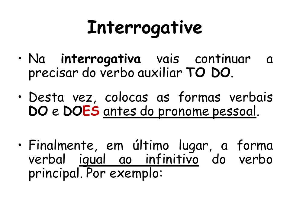 InterrogativeNa interrogativa vais continuar a precisar do verbo auxiliar TO DO.