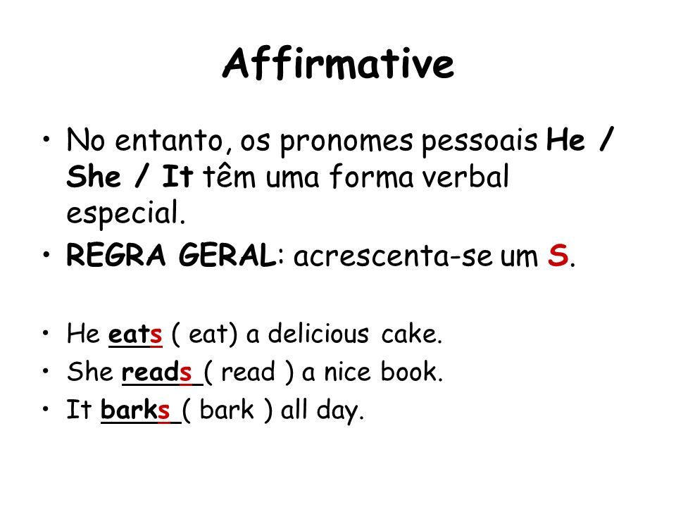 Affirmative No entanto, os pronomes pessoais He / She / It têm uma forma verbal especial. REGRA GERAL: acrescenta-se um S.