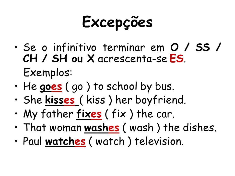 ExcepçõesSe o infinitivo terminar em O / SS / CH / SH ou X acrescenta-se ES. Exemplos: He goes ( go ) to school by bus.