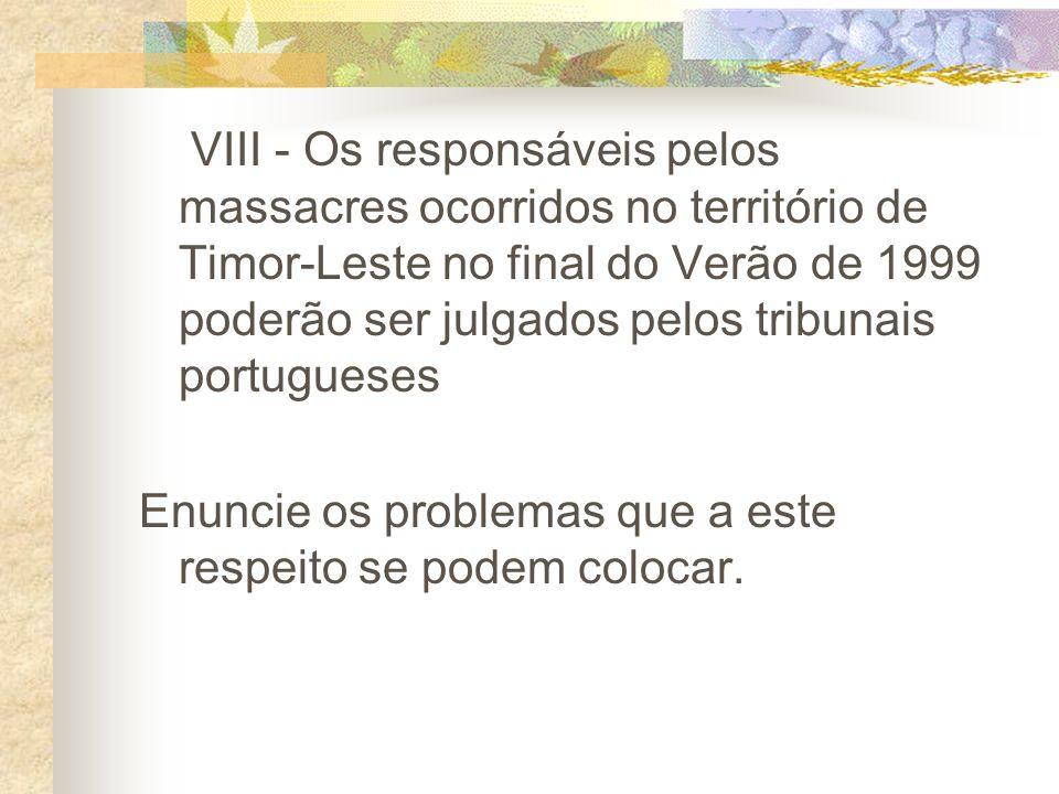 VIII - Os responsáveis pelos massacres ocorridos no território de Timor-Leste no final do Verão de 1999 poderão ser julgados pelos tribunais portugueses