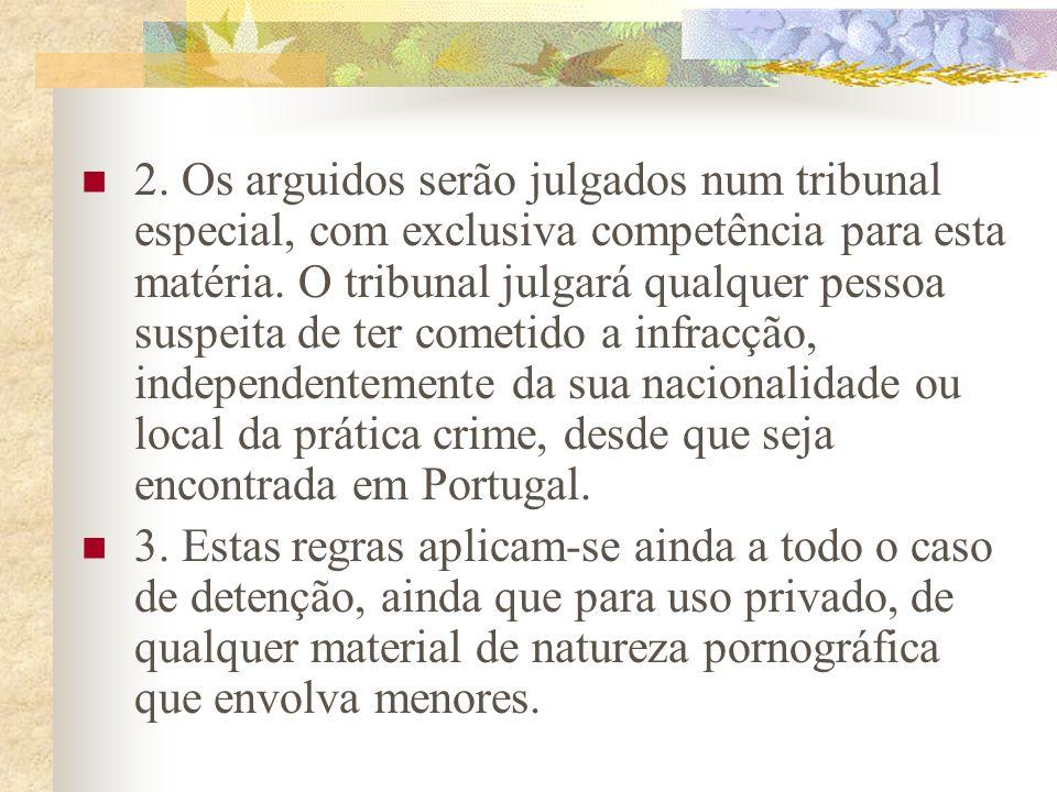 2. Os arguidos serão julgados num tribunal especial, com exclusiva competência para esta matéria. O tribunal julgará qualquer pessoa suspeita de ter cometido a infracção, independentemente da sua nacionalidade ou local da prática crime, desde que seja encontrada em Portugal.
