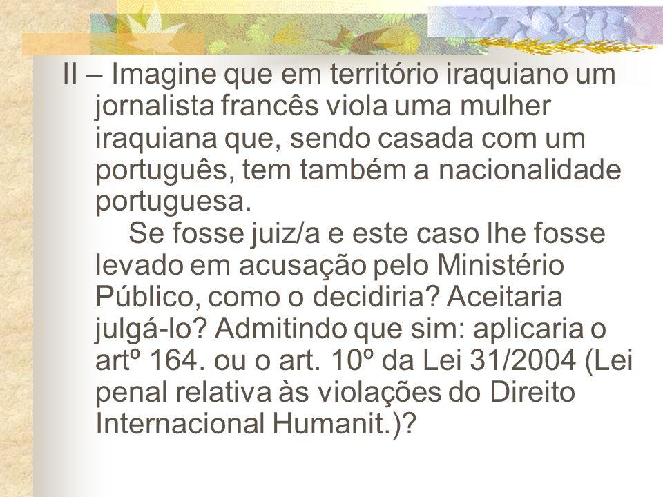 II – Imagine que em território iraquiano um jornalista francês viola uma mulher iraquiana que, sendo casada com um português, tem também a nacionalidade portuguesa.
