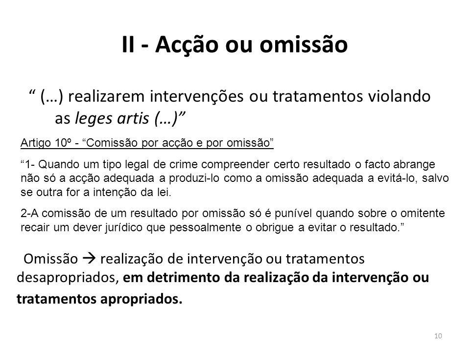II - Acção ou omissão (…) realizarem intervenções ou tratamentos violando as leges artis (…) Artigo 10º - Comissão por acção e por omissão