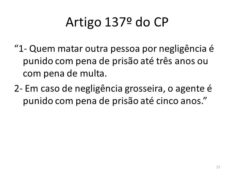 Artigo 137º do CP 1- Quem matar outra pessoa por negligência é punido com pena de prisão até três anos ou com pena de multa.
