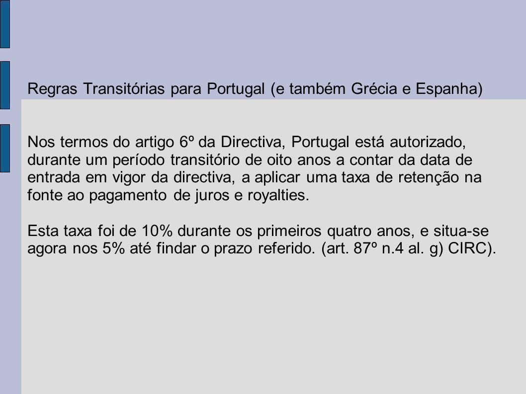 Regras Transitórias para Portugal (e também Grécia e Espanha) Nos termos do artigo 6º da Directiva, Portugal está autorizado, durante um período transitório de oito anos a contar da data de entrada em vigor da directiva, a aplicar uma taxa de retenção na fonte ao pagamento de juros e royalties.