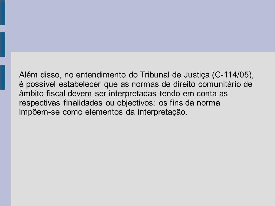 Além disso, no entendimento do Tribunal de Justiça (C-114/05), é possível estabelecer que as normas de direito comunitário de âmbito fiscal devem ser interpretadas tendo em conta as respectivas finalidades ou objectivos; os fins da norma impõem-se como elementos da interpretação.