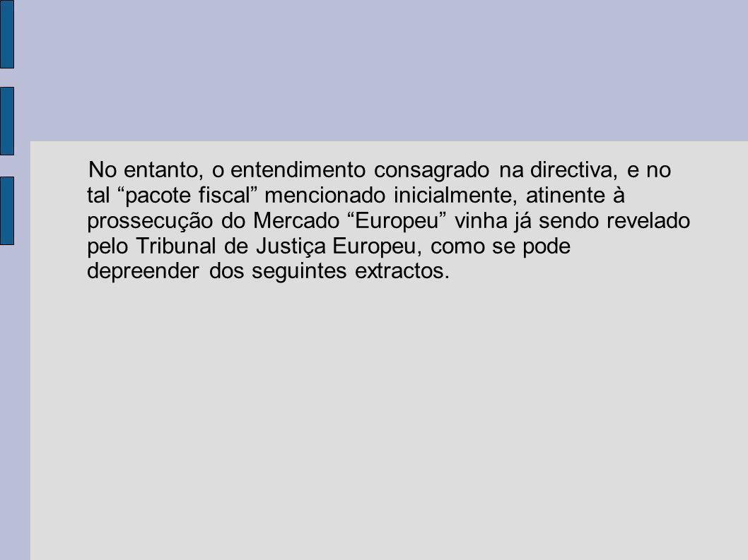 No entanto, o entendimento consagrado na directiva, e no tal pacote fiscal mencionado inicialmente, atinente à prossecução do Mercado Europeu vinha já sendo revelado pelo Tribunal de Justiça Europeu, como se pode depreender dos seguintes extractos.