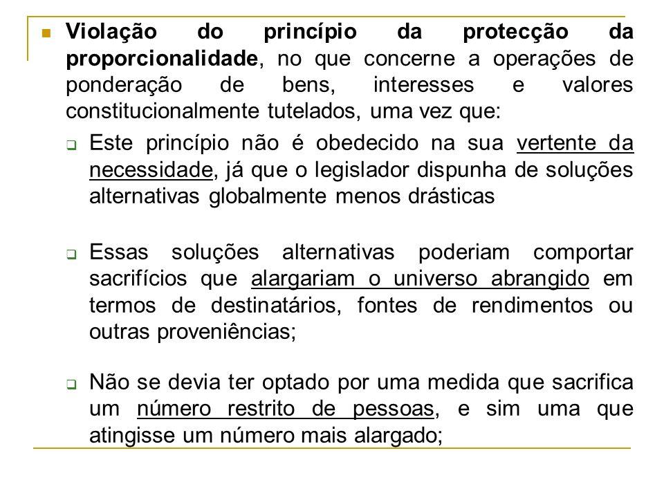 Violação do princípio da protecção da proporcionalidade, no que concerne a operações de ponderação de bens, interesses e valores constitucionalmente tutelados, uma vez que:
