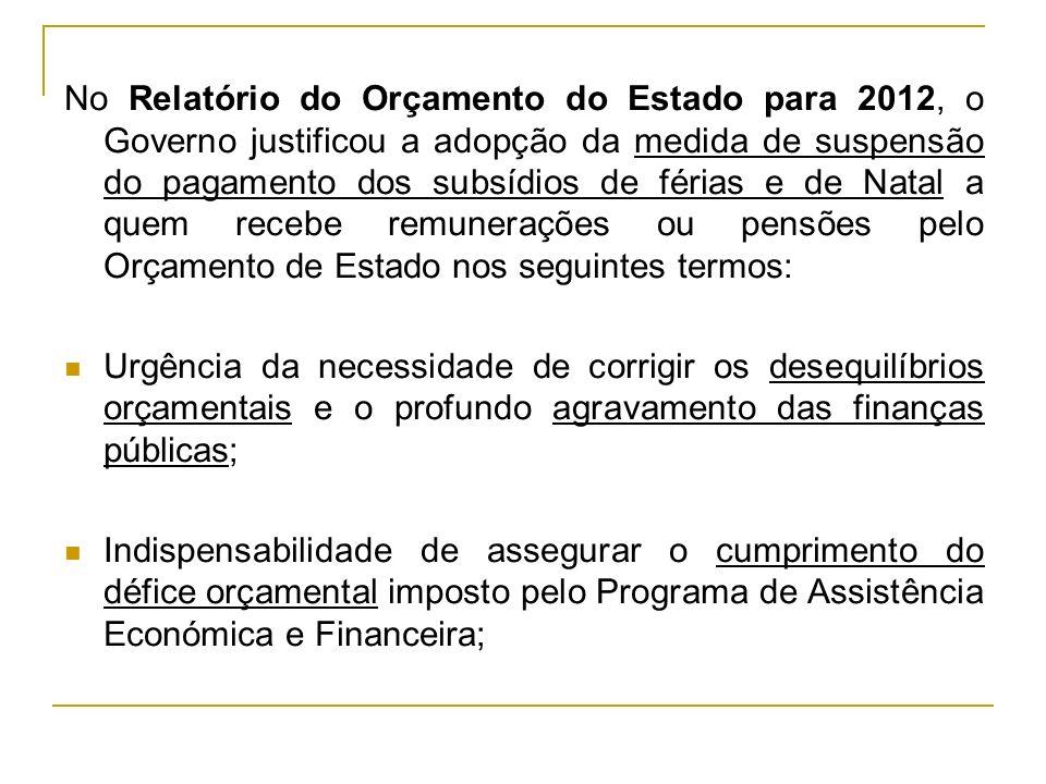 No Relatório do Orçamento do Estado para 2012, o Governo justificou a adopção da medida de suspensão do pagamento dos subsídios de férias e de Natal a quem recebe remunerações ou pensões pelo Orçamento de Estado nos seguintes termos: