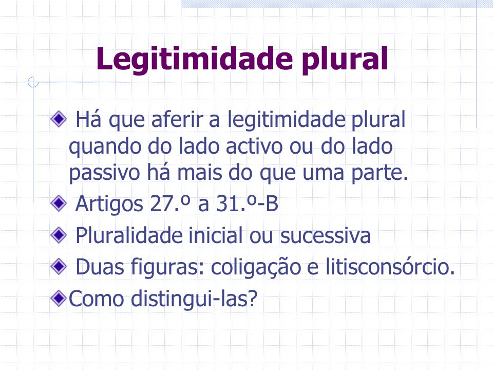 Legitimidade plural Há que aferir a legitimidade plural quando do lado activo ou do lado passivo há mais do que uma parte.