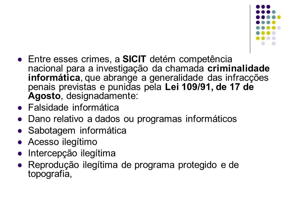Entre esses crimes, a SICIT detém competência nacional para a investigação da chamada criminalidade informática, que abrange a generalidade das infracções penais previstas e punidas pela Lei 109/91, de 17 de Agosto, designadamente: