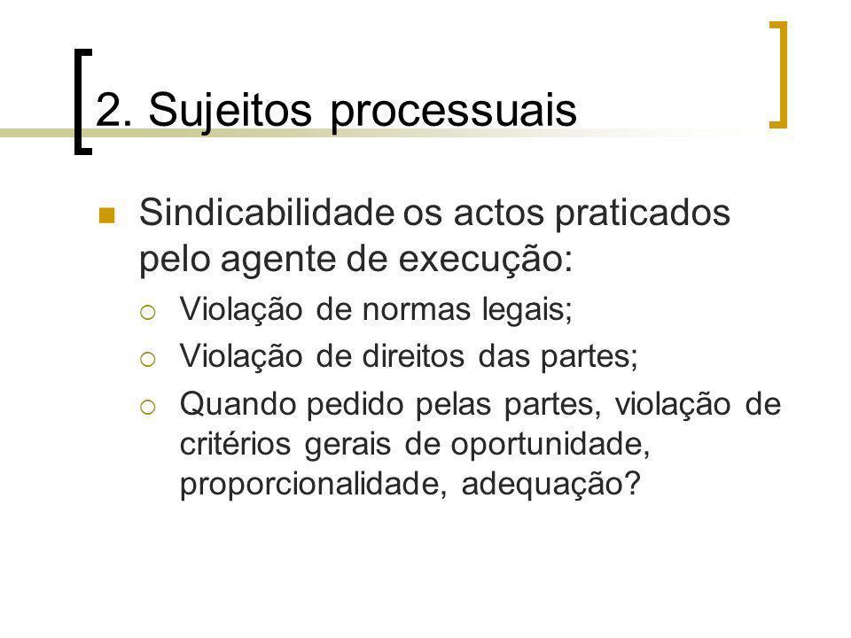 2. Sujeitos processuais Sindicabilidade os actos praticados pelo agente de execução: Violação de normas legais;
