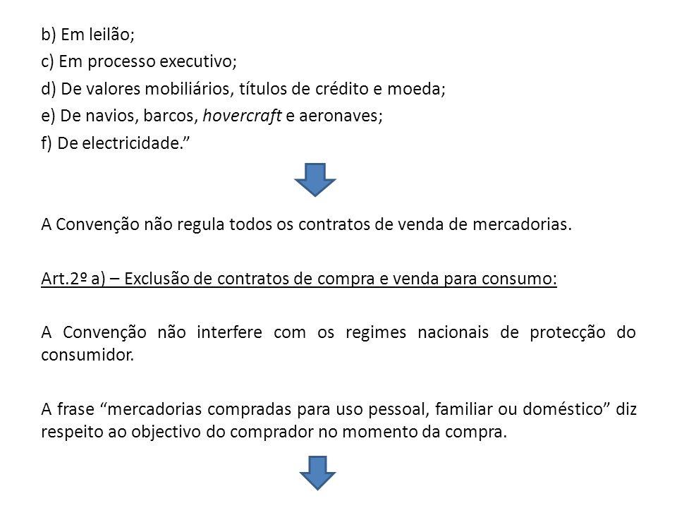 b) Em leilão; c) Em processo executivo; d) De valores mobiliários, títulos de crédito e moeda; e) De navios, barcos, hovercraft e aeronaves; f) De electricidade. A Convenção não regula todos os contratos de venda de mercadorias.