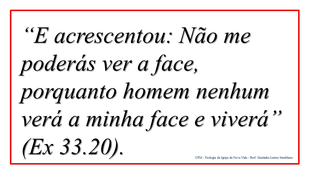 E acrescentou: Não me poderás ver a face, porquanto homem nenhum verá a minha face e viverá (Ex 33.20).