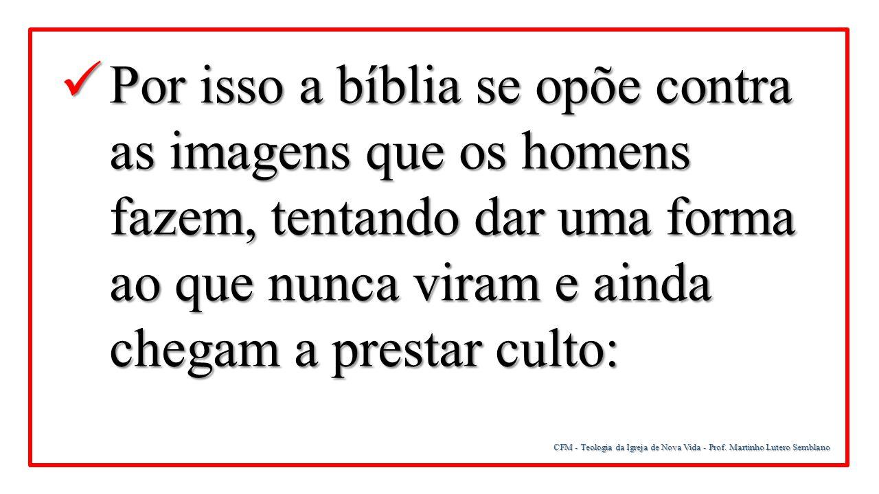 Por isso a bíblia se opõe contra as imagens que os homens fazem, tentando dar uma forma ao que nunca viram e ainda chegam a prestar culto:
