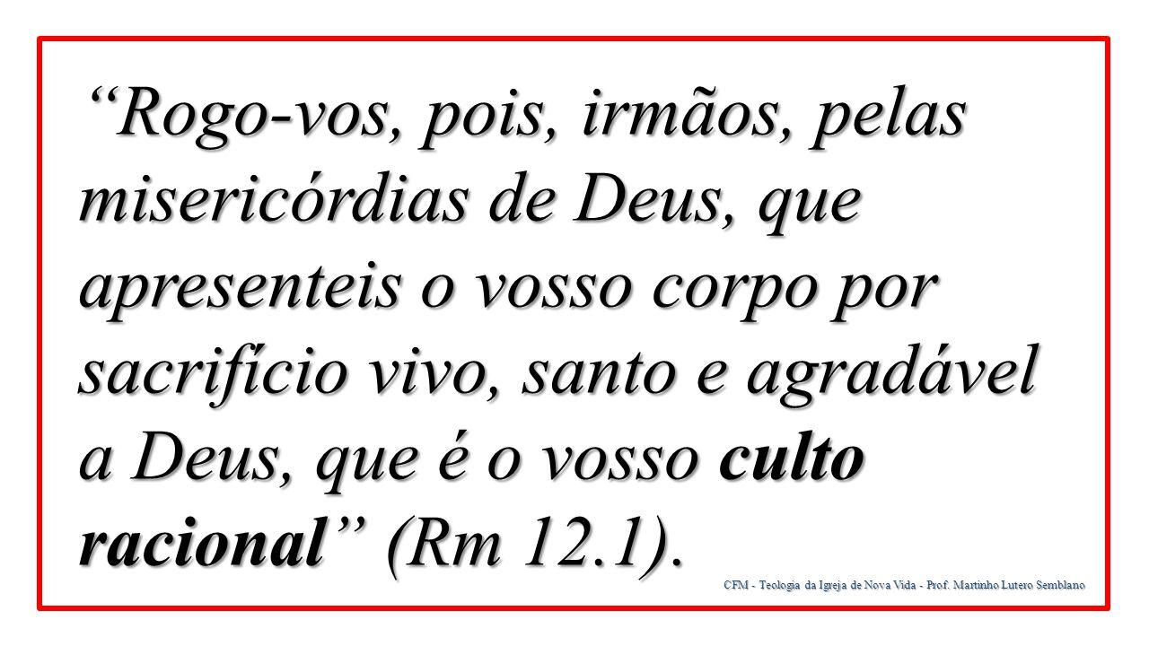 Rogo-vos, pois, irmãos, pelas misericórdias de Deus, que apresenteis o vosso corpo por sacrifício vivo, santo e agradável a Deus, que é o vosso culto racional (Rm 12.1).