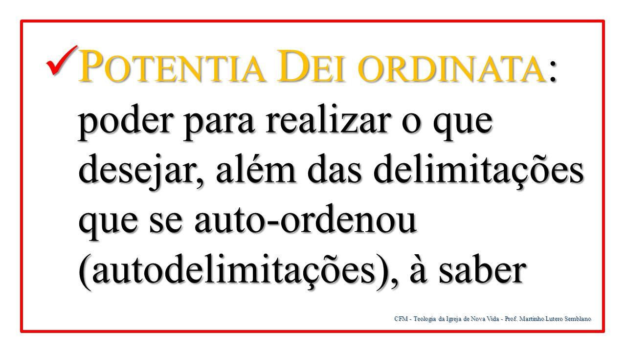 Potentia Dei ordinata: poder para realizar o que desejar, além das delimitações que se auto-ordenou (autodelimitações), à saber