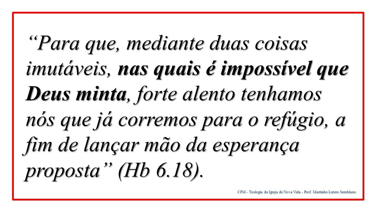 Para que, mediante duas coisas imutáveis, nas quais é impossível que Deus minta, forte alento tenhamos nós que já corremos para o refúgio, a fim de lançar mão da esperança proposta (Hb 6.18).