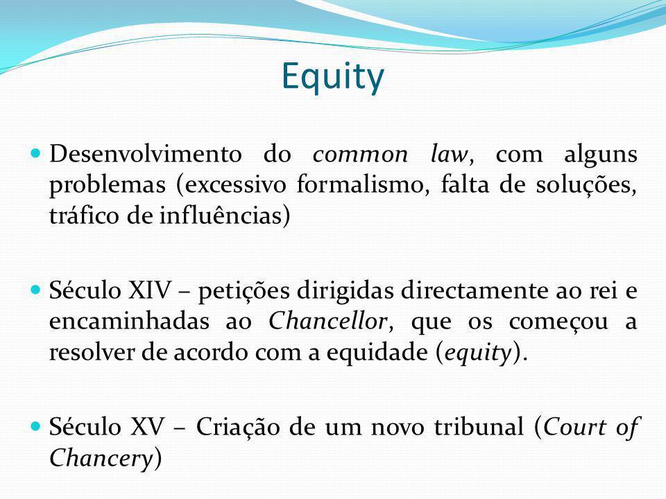 Equity Desenvolvimento do common law, com alguns problemas (excessivo formalismo, falta de soluções, tráfico de influências)