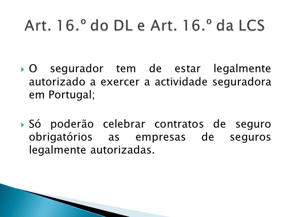 Art. 16.º do DL e Art. 16.º da LCS O segurador tem de estar legalmente autorizado a exercer a actividade seguradora em Portugal;