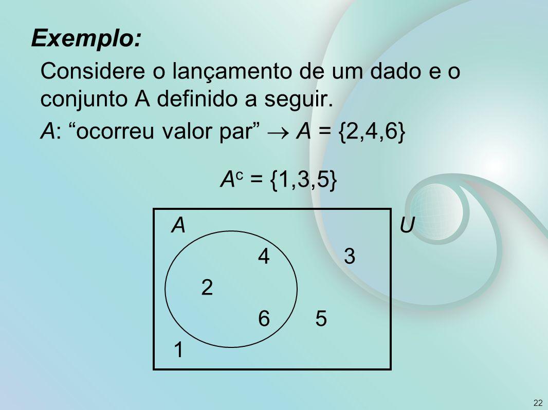 Exemplo: Considere o lançamento de um dado e o conjunto A definido a seguir. A: ocorreu valor par  A = {2,4,6}
