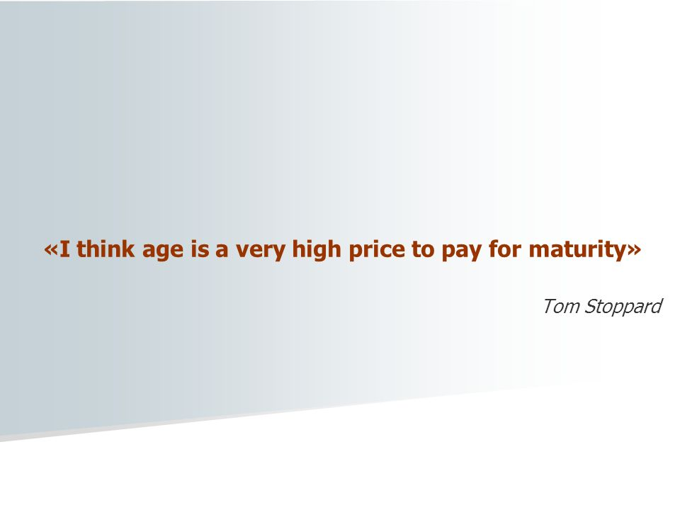 «I think age is a very high price to pay for maturity»