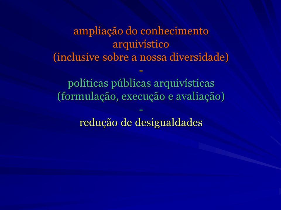 ampliação do conhecimento arquivístico (inclusive sobre a nossa diversidade) - políticas públicas arquivísticas (formulação, execução e avaliação) - redução de desigualdades