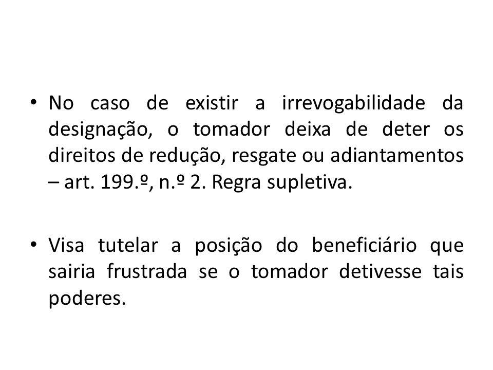 No caso de existir a irrevogabilidade da designação, o tomador deixa de deter os direitos de redução, resgate ou adiantamentos – art. 199.º, n.º 2. Regra supletiva.
