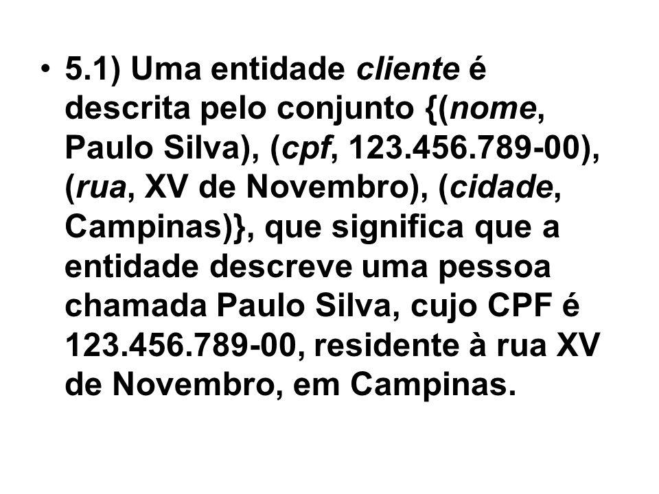 5.1) Uma entidade cliente é descrita pelo conjunto {(nome, Paulo Silva), (cpf, 123.456.789-00), (rua, XV de Novembro), (cidade, Campinas)}, que significa que a entidade descreve uma pessoa chamada Paulo Silva, cujo CPF é 123.456.789-00, residente à rua XV de Novembro, em Campinas.