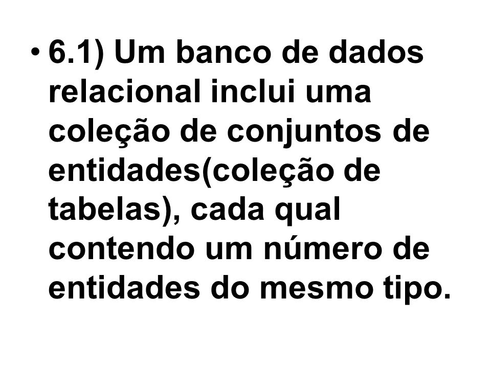 6.1) Um banco de dados relacional inclui uma coleção de conjuntos de entidades(coleção de tabelas), cada qual contendo um número de entidades do mesmo tipo.