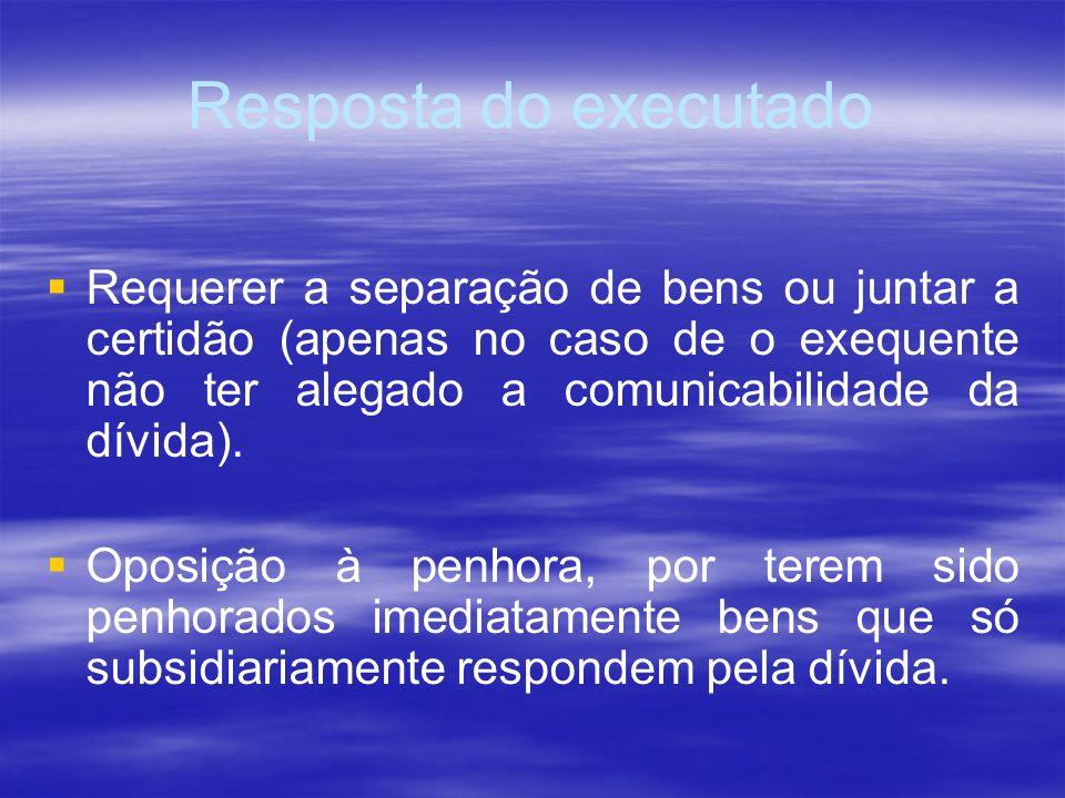 Resposta do executado Requerer a separação de bens ou juntar a certidão (apenas no caso de o exequente não ter alegado a comunicabilidade da dívida).