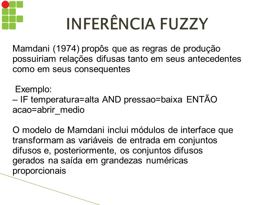 INFERÊNCIA FUZZY Mamdani (1974) propôs que as regras de produção possuiriam relações difusas tanto em seus antecedentes como em seus consequentes.