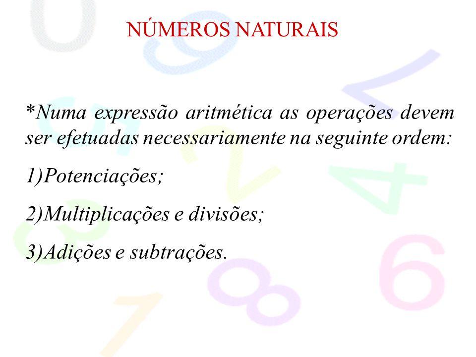 NÚMEROS NATURAIS *Numa expressão aritmética as operações devem ser efetuadas necessariamente na seguinte ordem:
