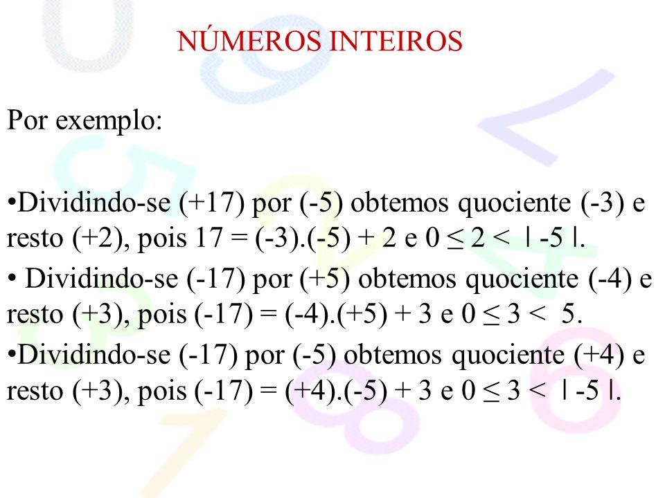 NÚMEROS INTEIROS Por exemplo: Dividindo-se (+17) por (-5) obtemos quociente (-3) e resto (+2), pois 17 = (-3).(-5) + 2 e 0 ≤ 2 < ǀ -5 ǀ.