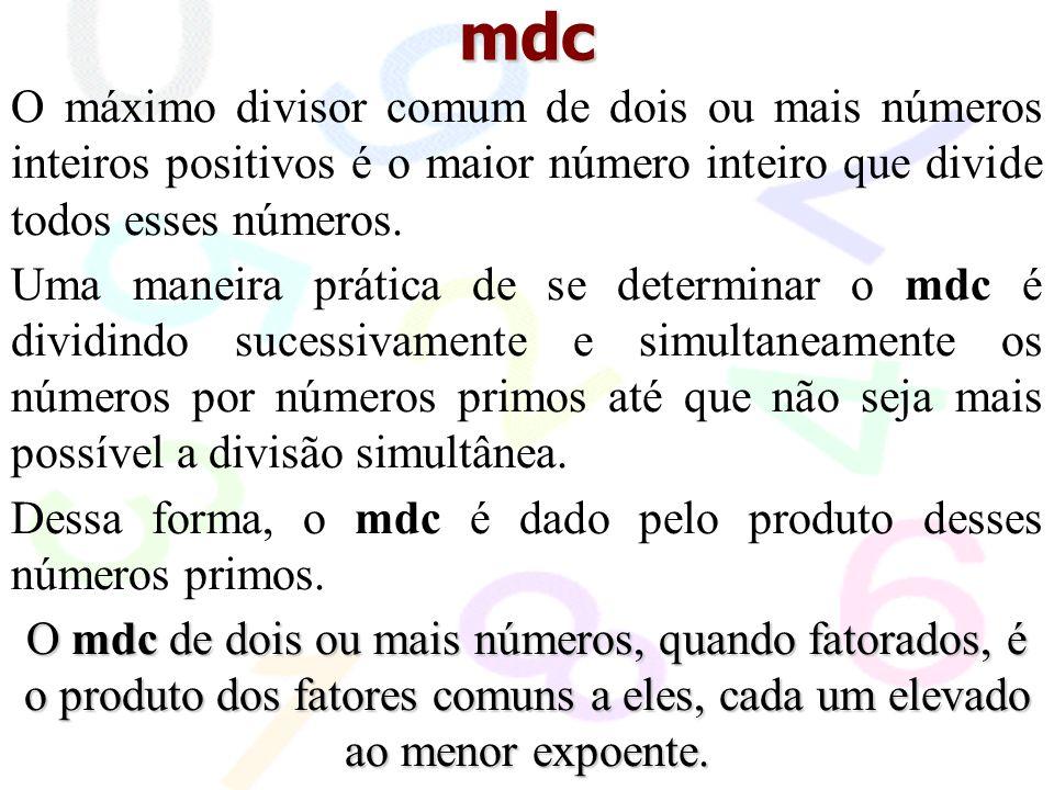 mdc O máximo divisor comum de dois ou mais números inteiros positivos é o maior número inteiro que divide todos esses números.