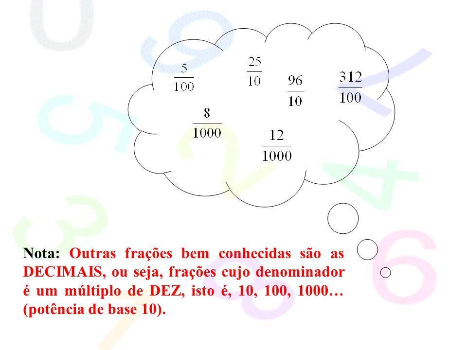 Nota: Outras frações bem conhecidas são as DECIMAIS, ou seja, frações cujo denominador é um múltiplo de DEZ, isto é, 10, 100, 1000… (potência de base 10).
