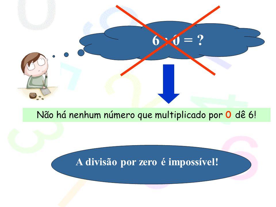 Não há nenhum número que multiplicado por 0 dê 6!