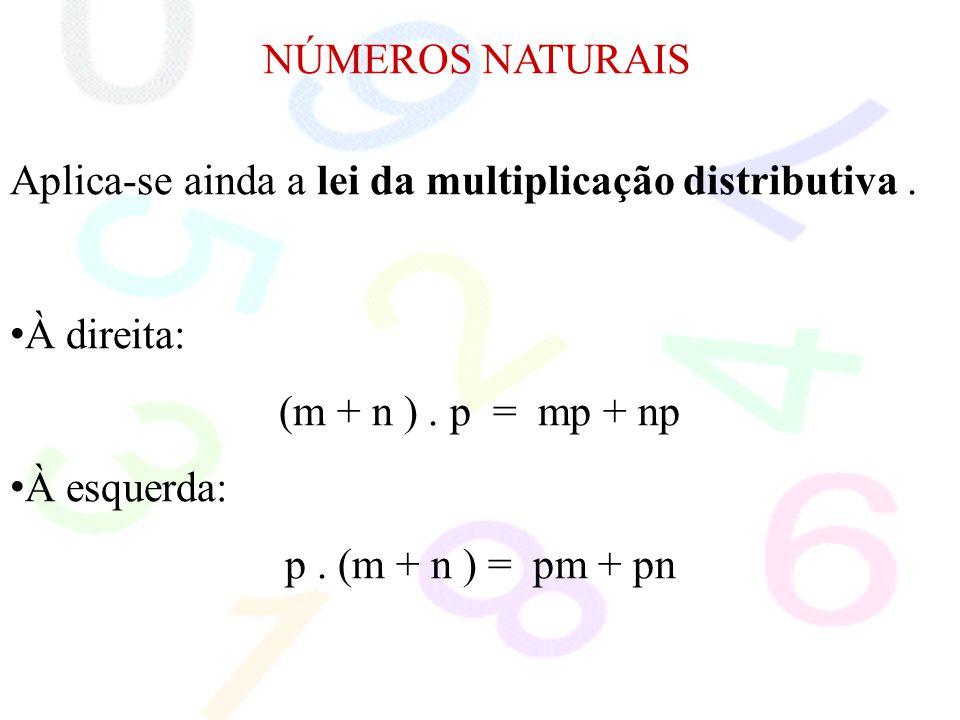 NÚMEROS NATURAIS Aplica-se ainda a lei da multiplicação distributiva . À direita: (m + n ) . p = mp + np.