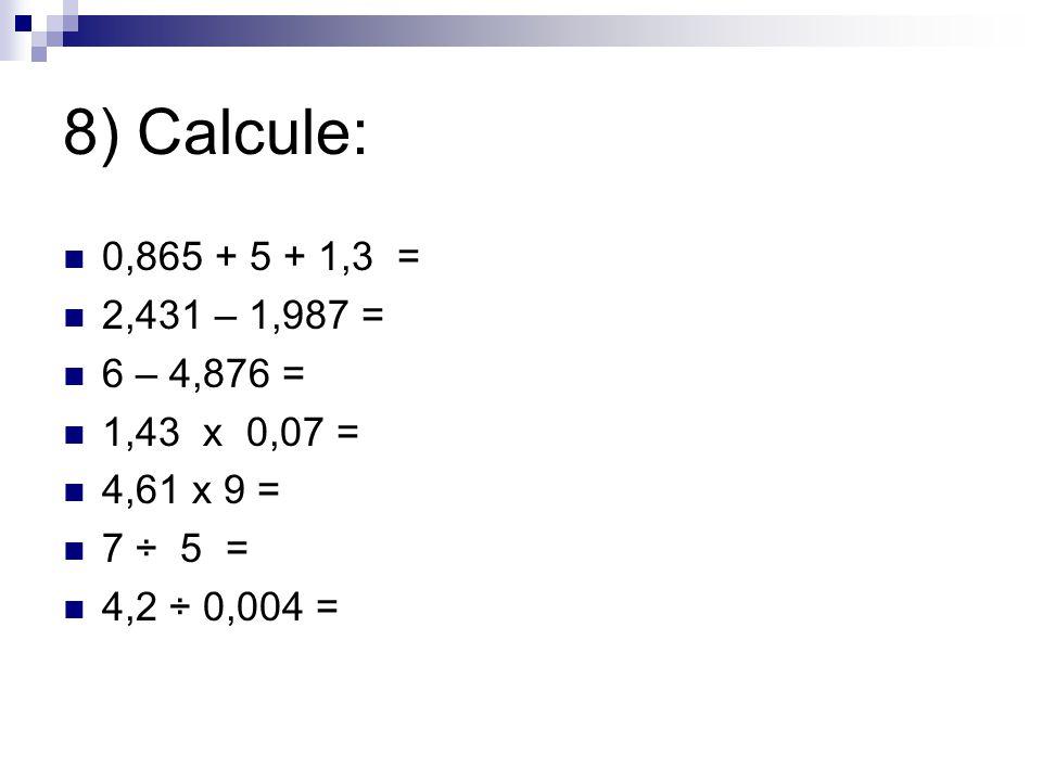 8) Calcule: 0,865 + 5 + 1,3 = 2,431 – 1,987 = 6 – 4,876 = 1,43 x 0,07 = 4,61 x 9 = 7 ÷ 5 =