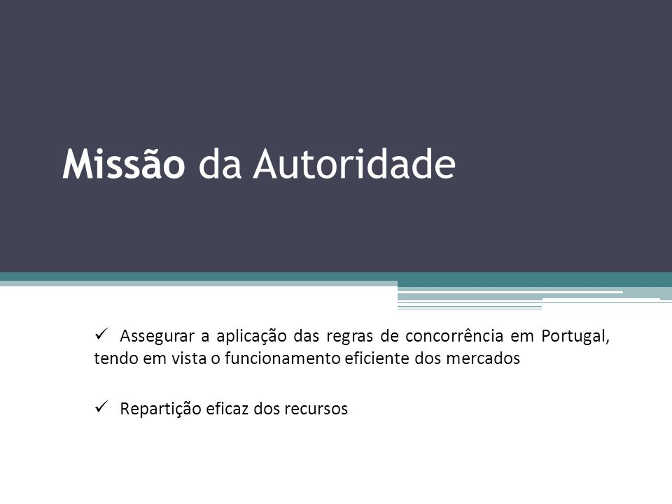 Missão da Autoridade Assegurar a aplicação das regras de concorrência em Portugal, tendo em vista o funcionamento eficiente dos mercados.