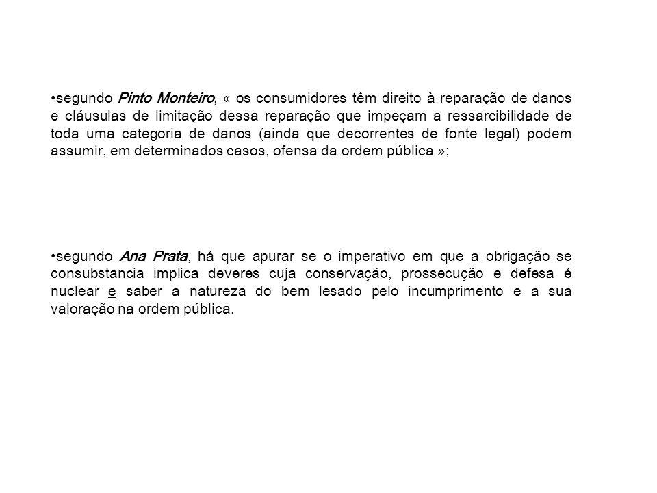 segundo Pinto Monteiro, « os consumidores têm direito à reparação de danos e cláusulas de limitação dessa reparação que impeçam a ressarcibilidade de toda uma categoria de danos (ainda que decorrentes de fonte legal) podem assumir, em determinados casos, ofensa da ordem pública »;
