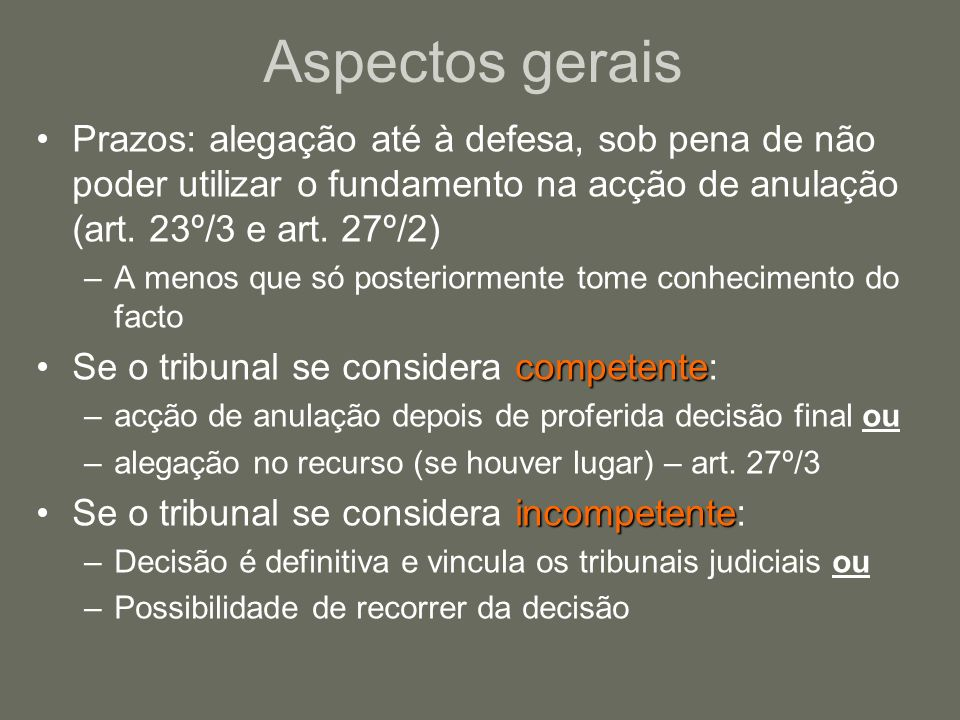 Aspectos gerais Prazos: alegação até à defesa, sob pena de não poder utilizar o fundamento na acção de anulação (art. 23º/3 e art. 27º/2)