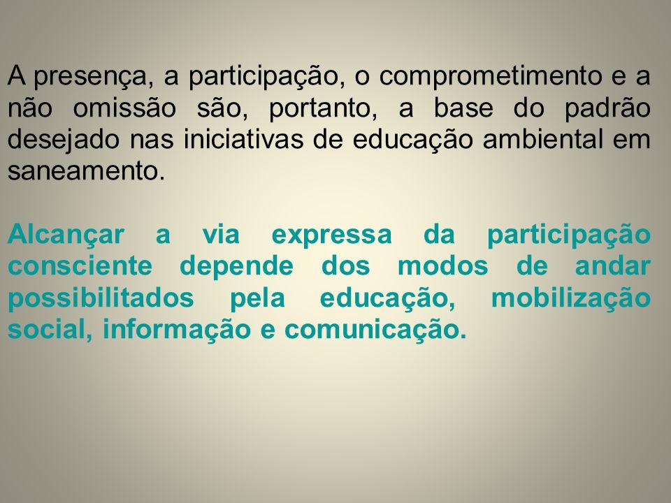 A presença, a participação, o comprometimento e a não omissão são, portanto, a base do padrão desejado nas iniciativas de educação ambiental em saneamento.